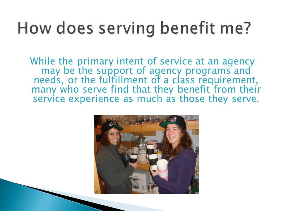 While the primary intent of service at an agency may be the support of agency programs and needs, or the fulfillment of a class requirement, many who serve find that they benefit from their service experience as much as those they serve.