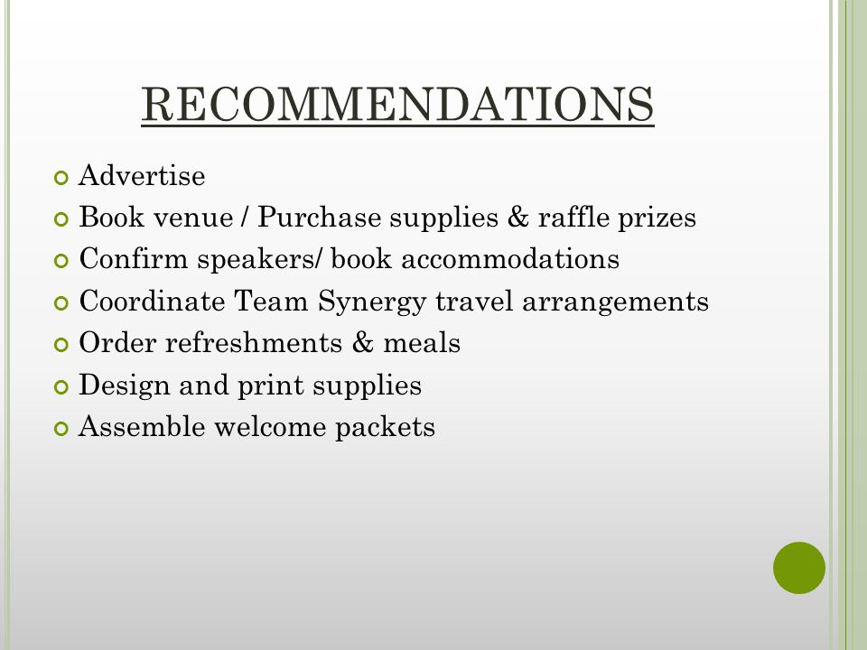 RECOMMENDATIONS Advertise Book venue / Purchase supplies & raffle prizes Confirm speakers/ book accommodations Coordinate Team Synergy travel arrangements Order refreshments & meals Design and print supplies Assemble welcome packets