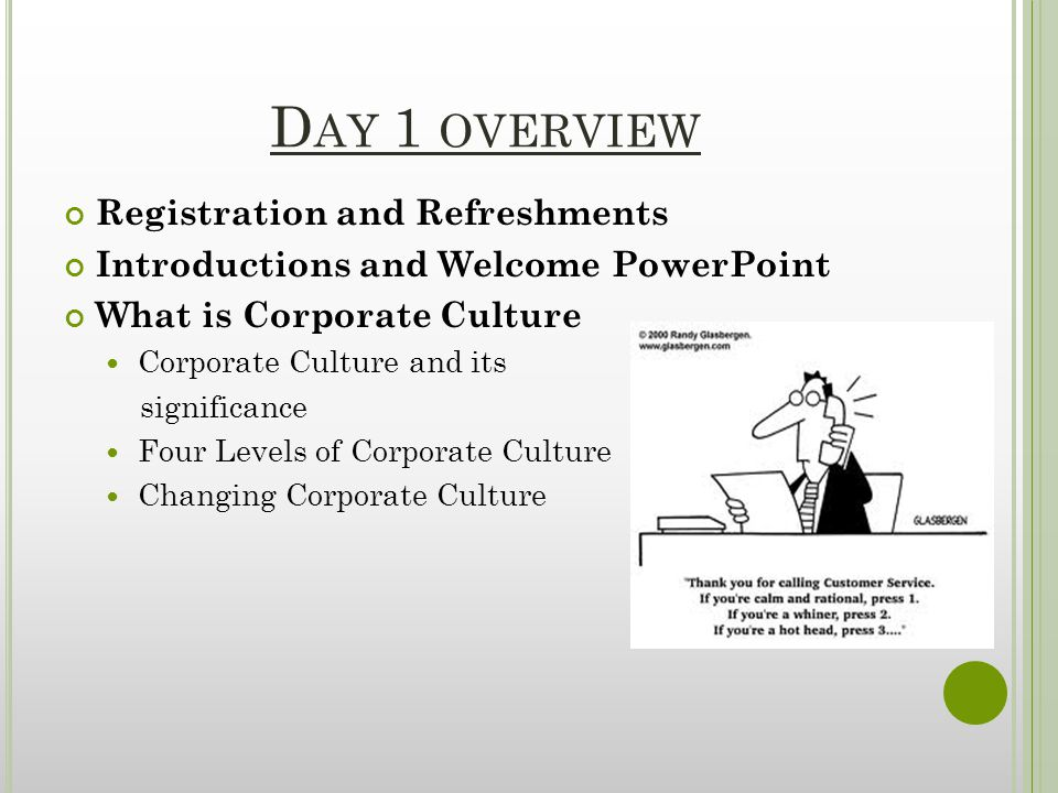 D AY 1 OVERVIEW Registration and Refreshments Introductions and Welcome PowerPoint What is Corporate Culture Corporate Culture and its significance Four Levels of Corporate Culture Changing Corporate Culture
