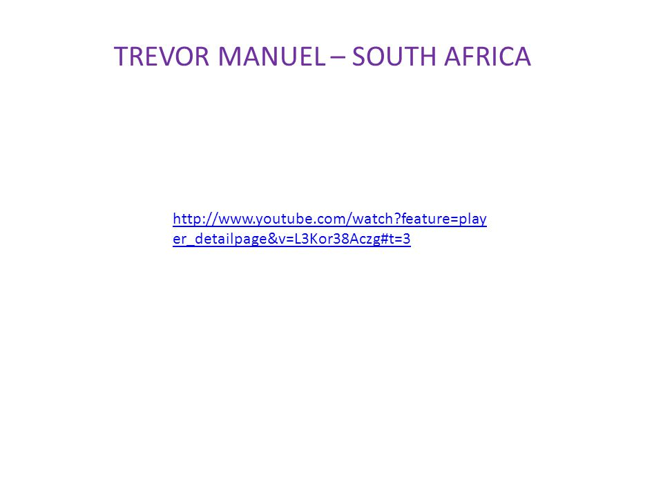 http://www.youtube.com/watch?feature=play er_detailpage&v=L3Kor38Aczg#t=3 TREVOR MANUEL – SOUTH AFRICA