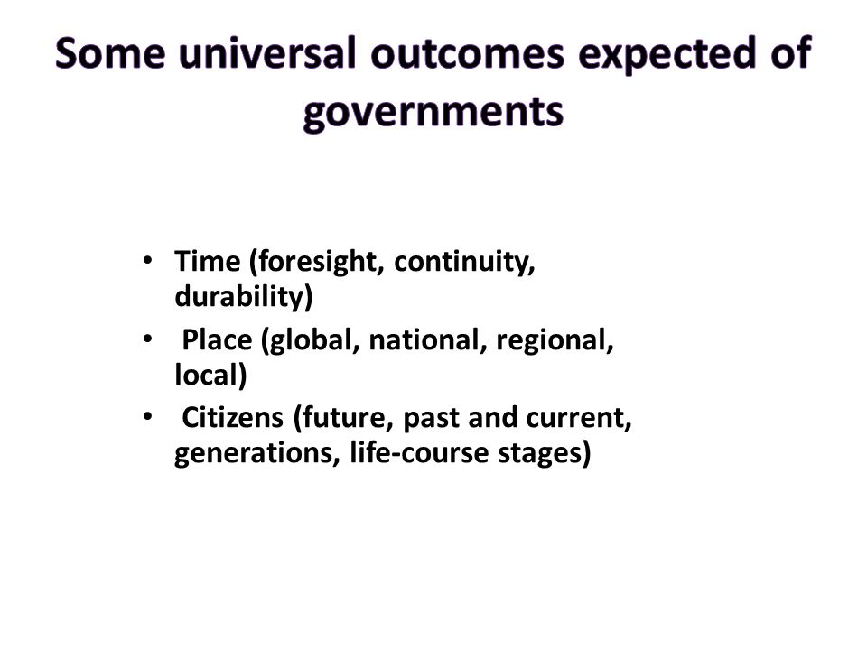 Time (foresight, continuity, durability) Place (global, national, regional, local) Citizens (future, past and current, generations, life-course stages