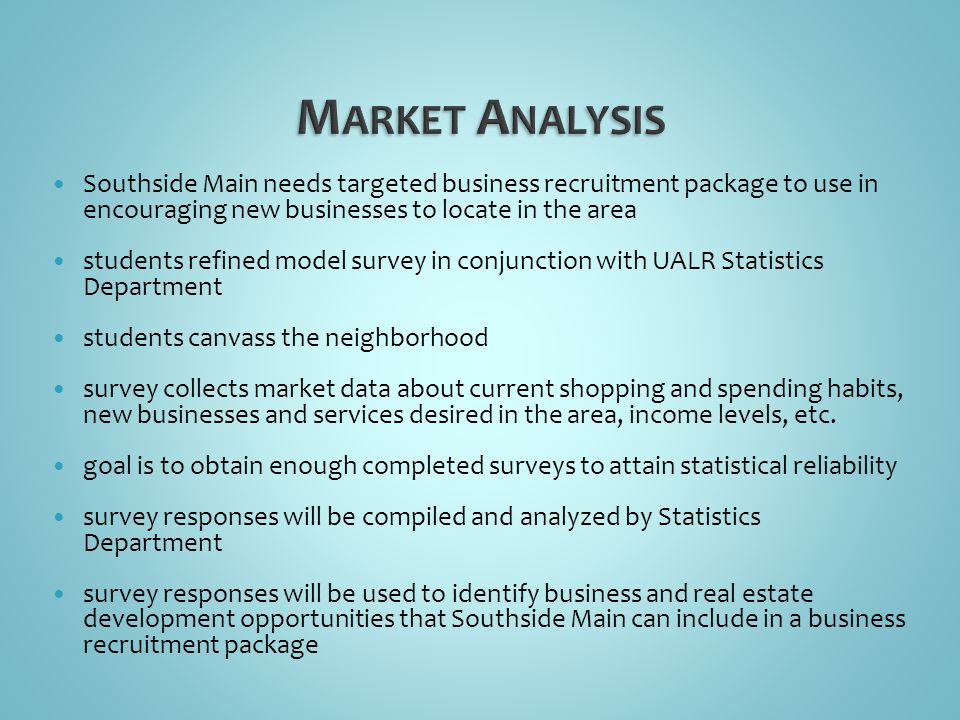 Southside Main needs targeted business recruitment package to use in encouraging new businesses to locate in the area students refined model survey in conjunction with UALR Statistics Department students canvass the neighborhood survey collects market data about current shopping and spending habits, new businesses and services desired in the area, income levels, etc.