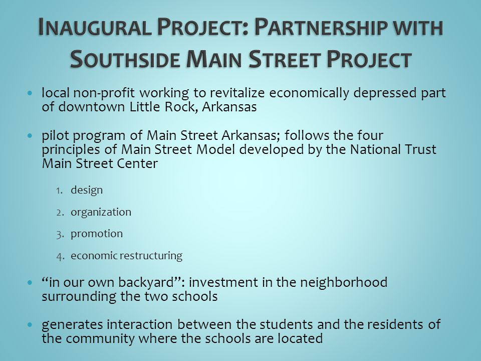 local non-profit working to revitalize economically depressed part of downtown Little Rock, Arkansas pilot program of Main Street Arkansas; follows the four principles of Main Street Model developed by the National Trust Main Street Center 1.design 2.organization 3.promotion 4.economic restructuring in our own backyard: investment in the neighborhood surrounding the two schools generates interaction between the students and the residents of the community where the schools are located