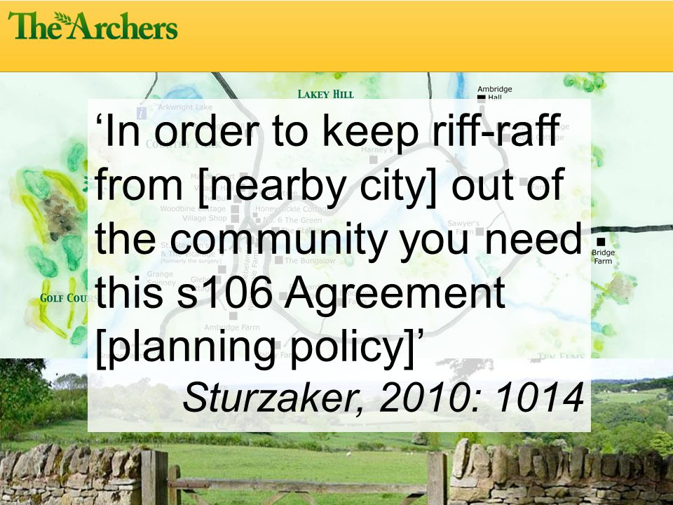 In order to keep riff-raff from [nearby city] out of the community you need this s106 Agreement [planning policy] Sturzaker, 2010: 1014