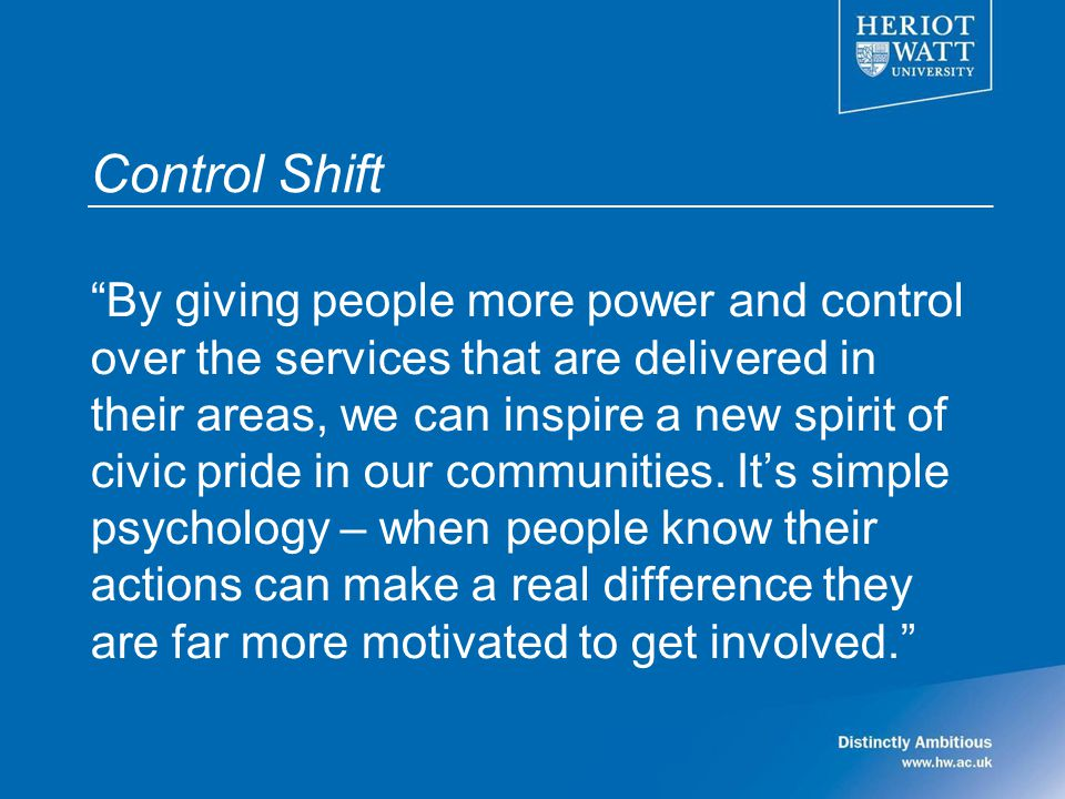 Control Shift By giving people more power and control over the services that are delivered in their areas, we can inspire a new spirit of civic pride in our communities.