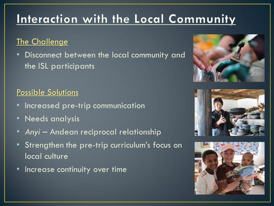 The Challenge Disconnect between the local community and the ISL participants Possible Solutions Increased pre-trip communication Needs analysis Anyi – Andean reciprocal relationship Strengthen the pre-trip curriculums focus on local culture Increase continuity over time