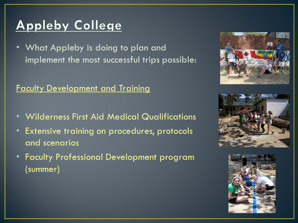 What Appleby is doing to plan and implement the most successful trips possible: Faculty Development and Training Wilderness First Aid Medical Qualifications Extensive training on procedures, protocols and scenarios Faculty Professional Development program (summer)