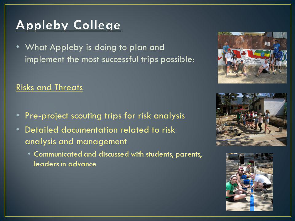 What Appleby is doing to plan and implement the most successful trips possible: Risks and Threats Pre-project scouting trips for risk analysis Detailed documentation related to risk analysis and management Communicated and discussed with students, parents, leaders in advance
