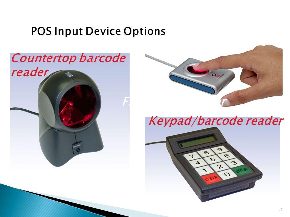 POS Input Device Options 12 Countertop barcode reader Keypad/barcode reader Fingerprint reader