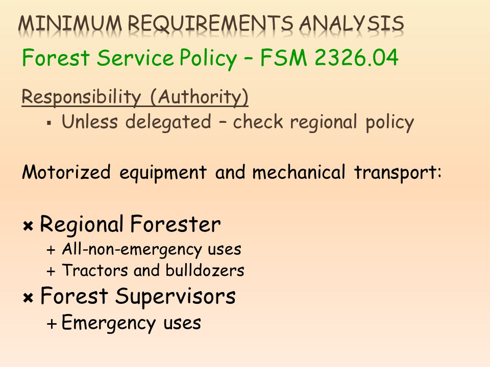 Forest Service Policy – FSM 2326.04 Responsibility (Authority) Unless delegated – check regional policy Motorized equipment and mechanical transport: Regional Forester All-non-emergency uses Tractors and bulldozers Forest Supervisors Emergency uses