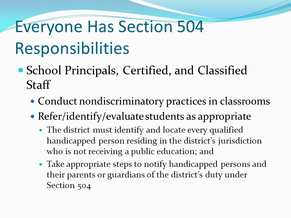 Everyone Has Section 504 Responsibilities School Principals, Certified, and Classified Staff Conduct nondiscriminatory practices in classrooms Refer/identify/evaluate students as appropriate The district must identify and locate every qualified handicapped person residing in the districts jurisdiction who is not receiving a public education; and Take appropriate steps to notify handicapped persons and their parents or guardians of the districts duty under Section 504