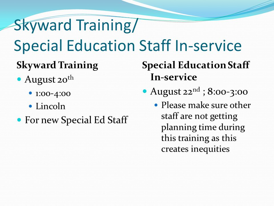 Skyward Training/ Special Education Staff In-service Skyward Training August 20 th 1:00-4:00 Lincoln For new Special Ed Staff Special Education Staff In-service August 22 nd ; 8:00-3:00 Please make sure other staff are not getting planning time during this training as this creates inequities