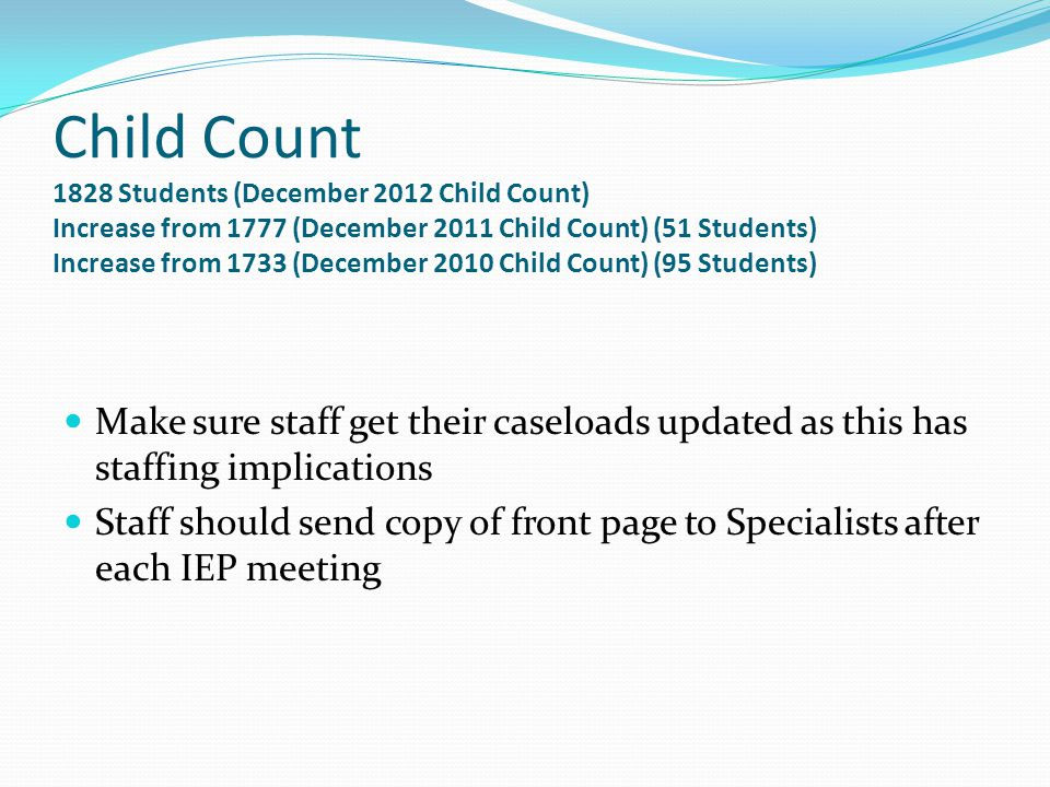 Child Count 1828 Students (December 2012 Child Count) Increase from 1777 (December 2011 Child Count) (51 Students) Increase from 1733 (December 2010 Child Count) (95 Students) Make sure staff get their caseloads updated as this has staffing implications Staff should send copy of front page to Specialists after each IEP meeting
