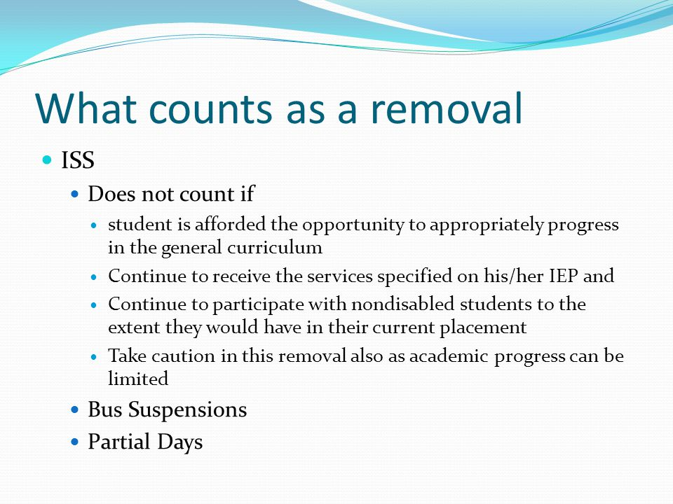 What counts as a removal ISS Does not count if student is afforded the opportunity to appropriately progress in the general curriculum Continue to receive the services specified on his/her IEP and Continue to participate with nondisabled students to the extent they would have in their current placement Take caution in this removal also as academic progress can be limited Bus Suspensions Partial Days