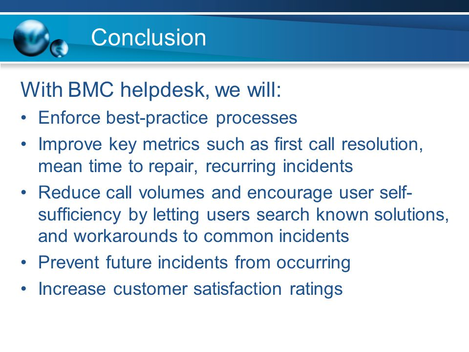 Conclusion With BMC helpdesk, we will: Enforce best-practice processes Improve key metrics such as first call resolution, mean time to repair, recurri