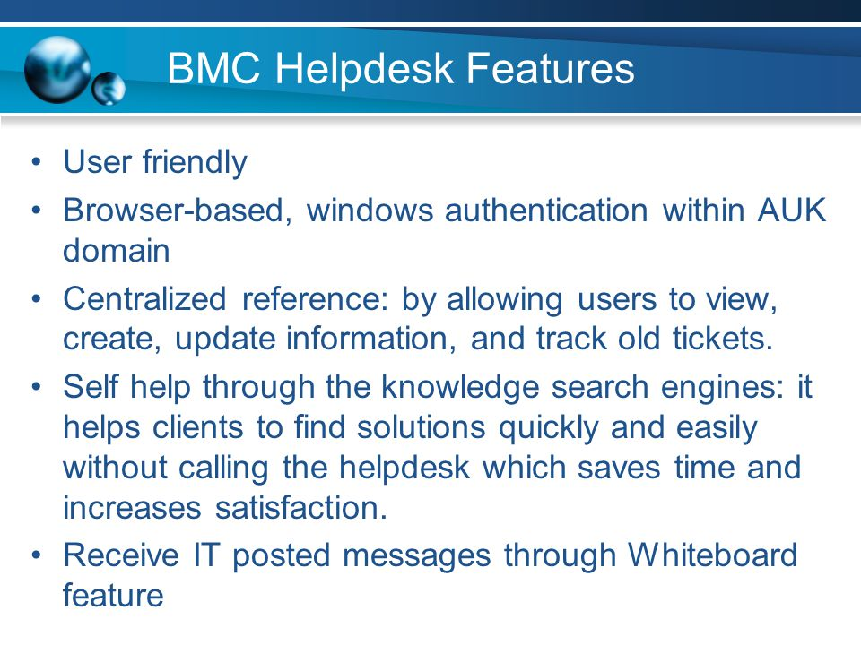 BMC Helpdesk Features User friendly Browser-based, windows authentication within AUK domain Centralized reference: by allowing users to view, create,