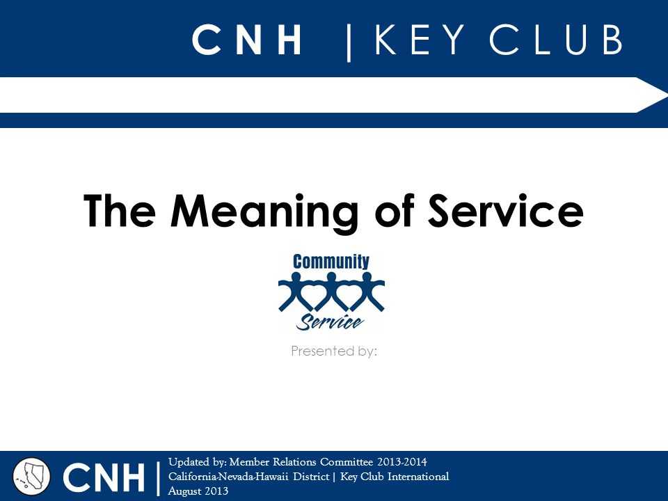 C N H | K E Y C L U B | Updated by: Member Relations Committee 2013-2014 California-Nevada-Hawaii District | Key Club International August 2013 Presented by: CNH The Meaning of Service