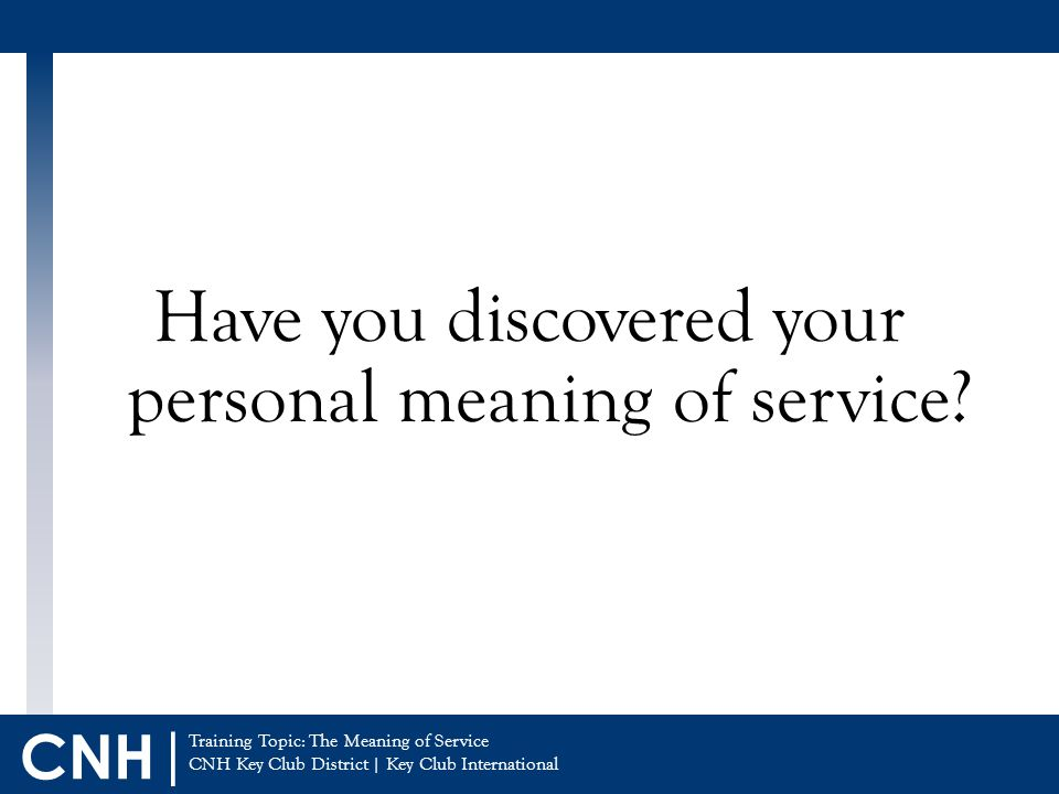 Training Topic: The Meaning of Service CNH Key Club District | Key Club International CNH | Have you discovered your personal meaning of service?