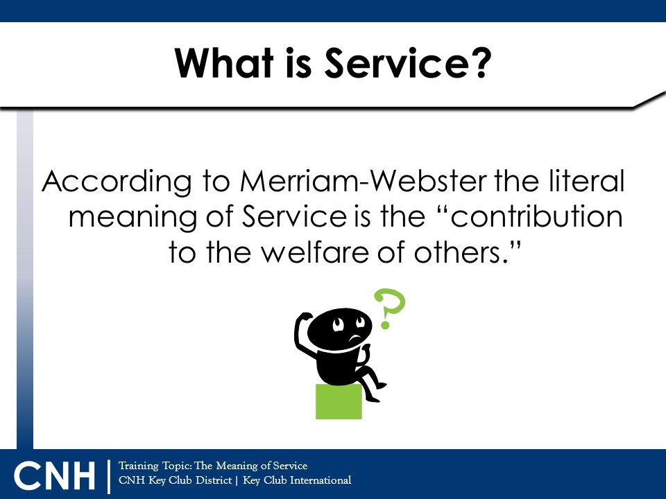 Training Topic: The Meaning of Service CNH Key Club District | Key Club International CNH | According to Merriam-Webster the literal meaning of Servic