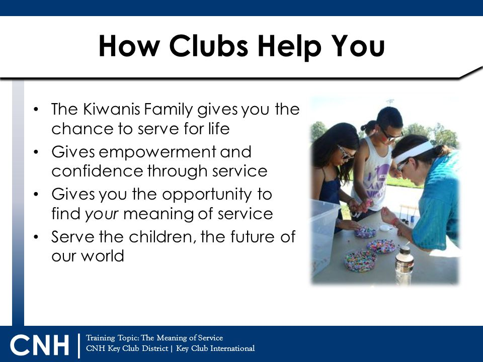 Training Topic: The Meaning of Service CNH Key Club District | Key Club International CNH | General Service Comes in Many Forms Direct Service Beach/Park Clean Ups Soup Kitchens Working w/ Special Needs Individuals Convalescent Homes Tutoring Any project where you directly see the results In-direct Service Fundraising for Donations Toy/Book/Clothes Drives Assembling Blankets Cards for Patients or Soldiers Charity Walk Any project through a different organization