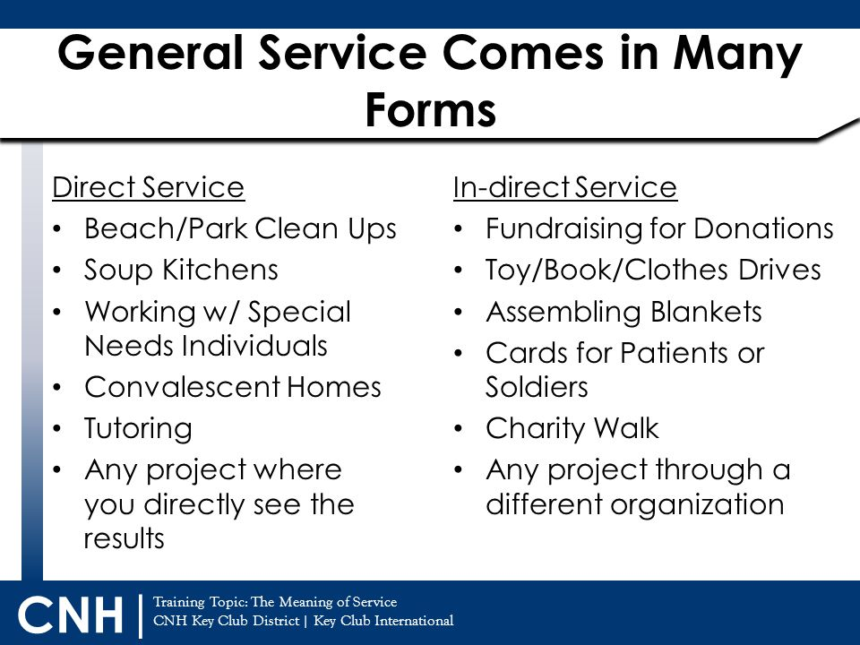Training Topic: The Meaning of Service CNH Key Club District   Key Club International CNH   General Service Comes in Many Forms Direct Service Beach/Park Clean Ups Soup Kitchens Working w/ Special Needs Individuals Convalescent Homes Tutoring Any project where you directly see the results In-direct Service Fundraising for Donations Toy/Book/Clothes Drives Assembling Blankets Cards for Patients or Soldiers Charity Walk Any project through a different organization