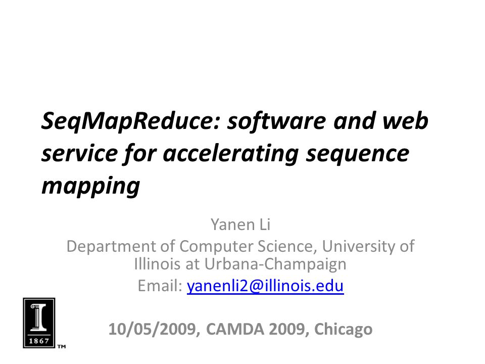 SeqMapReduce: software and web service for accelerating sequence mapping Yanen Li Department of Computer Science, University of Illinois at Urbana-Champaign Email: yanenli2@illinois.eduyanenli2@illinois.edu 10/05/2009, CAMDA 2009, Chicago