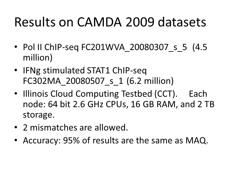 Results on CAMDA 2009 datasets Pol II ChIP-seq FC201WVA_20080307_s_5 (4.5 million) IFNg stimulated STAT1 ChIP-seq FC302MA_20080507_s_1 (6.2 million) Illinois Cloud Computing Testbed (CCT).
