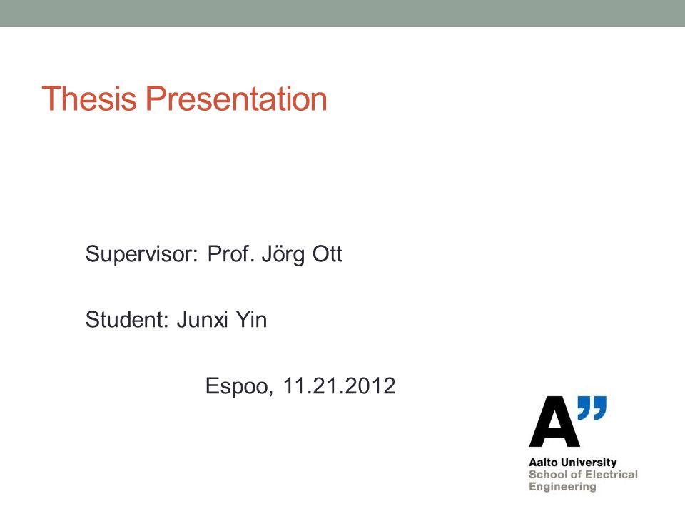 Thesis Presentation Supervisor: Prof. Jörg Ott Student: Junxi Yin Espoo, 11.21.2012