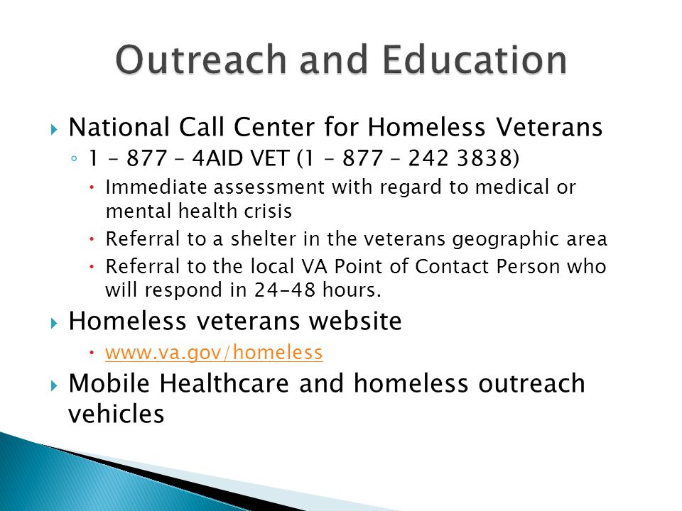 National Call Center for Homeless Veterans 1 – 877 – 4AID VET (1 – 877 – 242 3838) Immediate assessment with regard to medical or mental health crisis Referral to a shelter in the veterans geographic area Referral to the local VA Point of Contact Person who will respond in 24-48 hours.