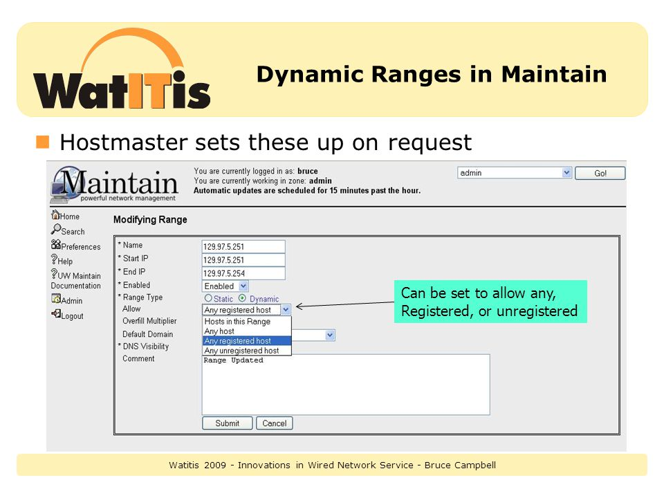 Dynamic Ranges in Maintain Hostmaster sets these up on request Can be set to allow any, Registered, or unregistered Watitis 2009 - Innovations in Wired Network Service - Bruce Campbell