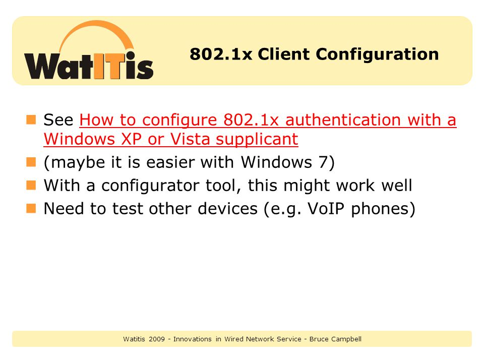802.1x Client Configuration See How to configure 802.1x authentication with a Windows XP or Vista supplicantHow to configure 802.1x authentication with a Windows XP or Vista supplicant (maybe it is easier with Windows 7) With a configurator tool, this might work well Need to test other devices (e.g.