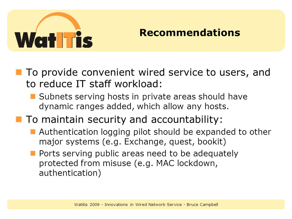 Recommendations To provide convenient wired service to users, and to reduce IT staff workload: Subnets serving hosts in private areas should have dynamic ranges added, which allow any hosts.