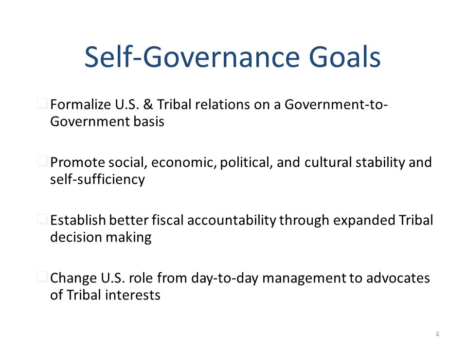 4 Self-Governance Goals Formalize U.S. & Tribal relations on a Government-to- Government basis Promote social, economic, political, and cultural stabi