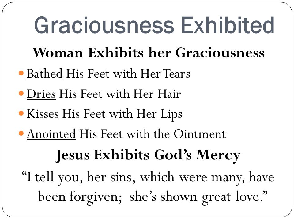 Graciousness Exhibited Woman Exhibits her Graciousness Bathed His Feet with Her Tears Dries His Feet with Her Hair Kisses His Feet with Her Lips Anointed His Feet with the Ointment Jesus Exhibits Gods Mercy I tell you, her sins, which were many, have been forgiven; shes shown great love.