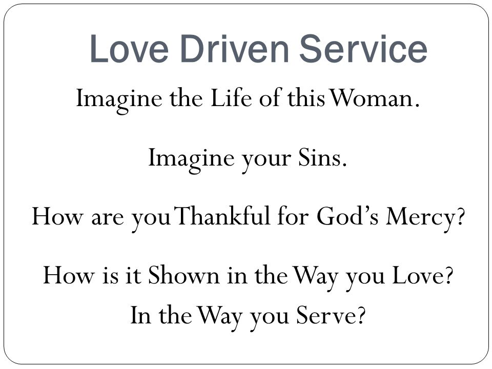 Love Driven Service Imagine the Life of this Woman.
