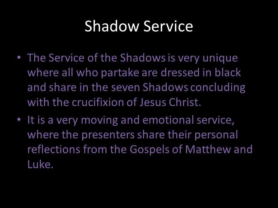 Shadow Service The Service of the Shadows is very unique where all who partake are dressed in black and share in the seven Shadows concluding with the crucifixion of Jesus Christ.