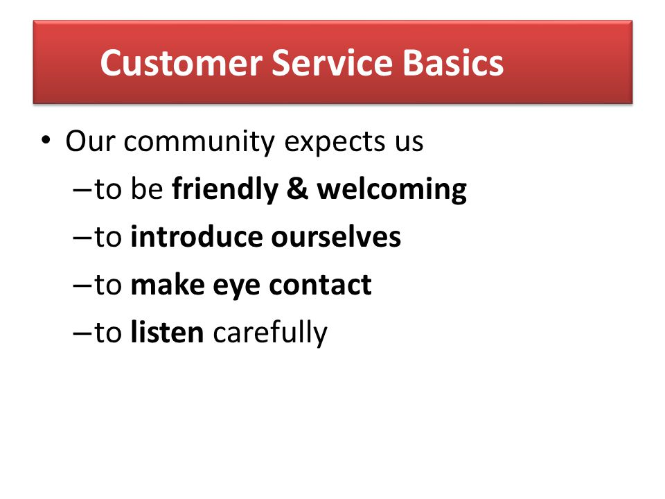 Customer Service Basics We are NOT about –B–Bricks and Mortar –P–Programs We are ALL about PEOPLE