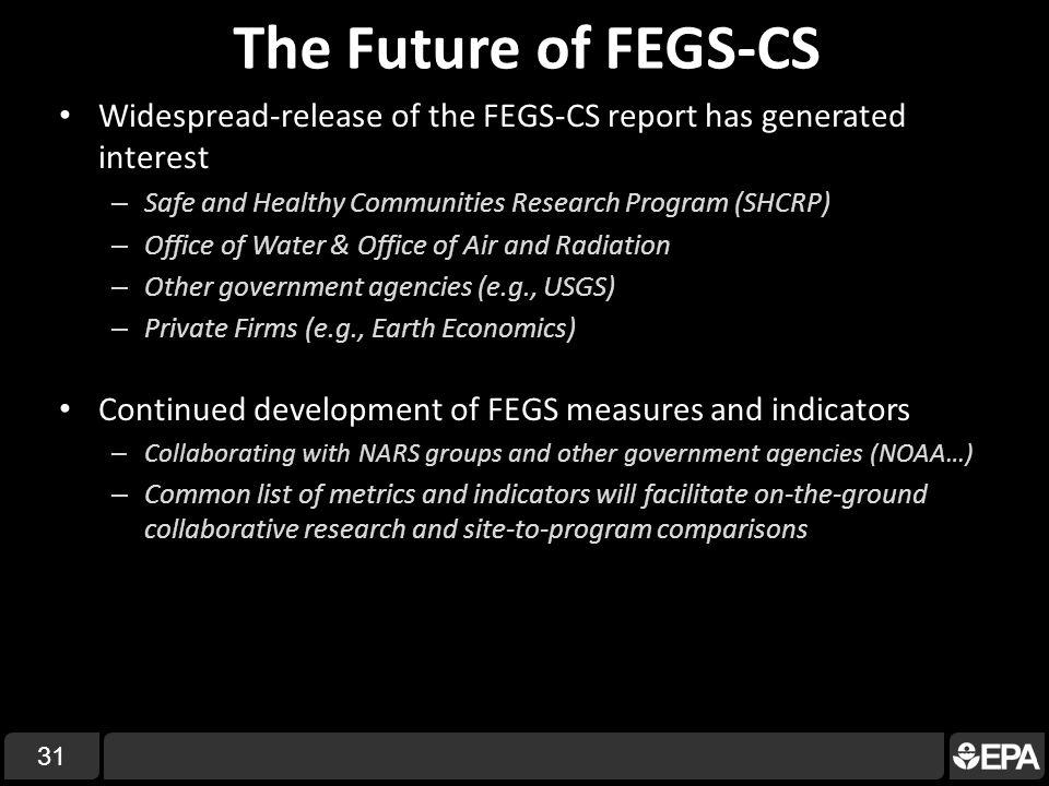 Widespread-release of the FEGS-CS report has generated interest – Safe and Healthy Communities Research Program (SHCRP) – Office of Water & Office of Air and Radiation – Other government agencies (e.g., USGS) – Private Firms (e.g., Earth Economics) Continued development of FEGS measures and indicators – Collaborating with NARS groups and other government agencies (NOAA…) – Common list of metrics and indicators will facilitate on-the-ground collaborative research and site-to-program comparisons The Future of FEGS-CS 31
