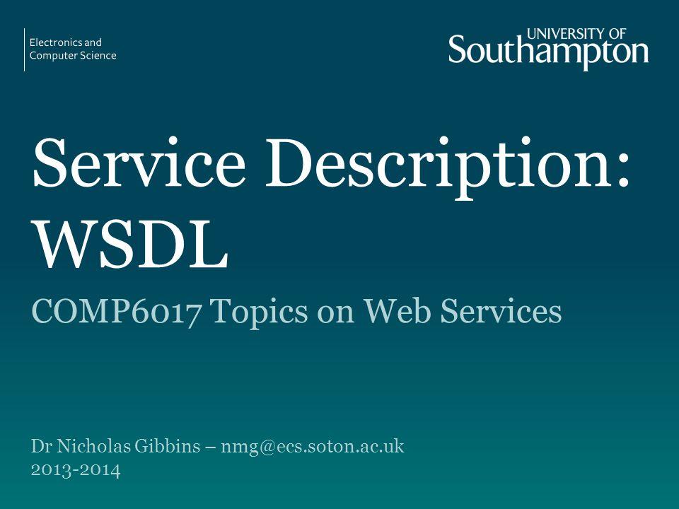 Service Description: WSDL COMP6017 Topics on Web Services Dr Nicholas Gibbins – nmg@ecs.soton.ac.uk 2013-2014