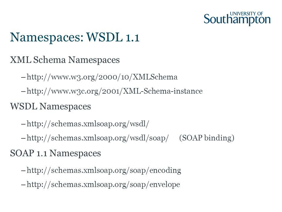 Namespaces: WSDL 1.1 XML Schema Namespaces –http://www.w3.org/2000/10/XMLSchema –http://www.w3c.org/2001/XML-Schema-instance WSDL Namespaces –http://schemas.xmlsoap.org/wsdl/ –http://schemas.xmlsoap.org/wsdl/soap/(SOAP binding) SOAP 1.1 Namespaces –http://schemas.xmlsoap.org/soap/encoding –http://schemas.xmlsoap.org/soap/envelope