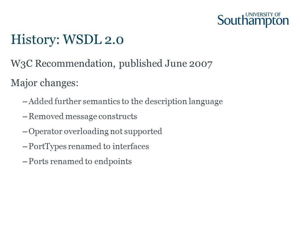 History: WSDL 2.0 W3C Recommendation, published June 2007 Major changes: –Added further semantics to the description language –Removed message constructs –Operator overloading not supported –PortTypes renamed to interfaces –Ports renamed to endpoints
