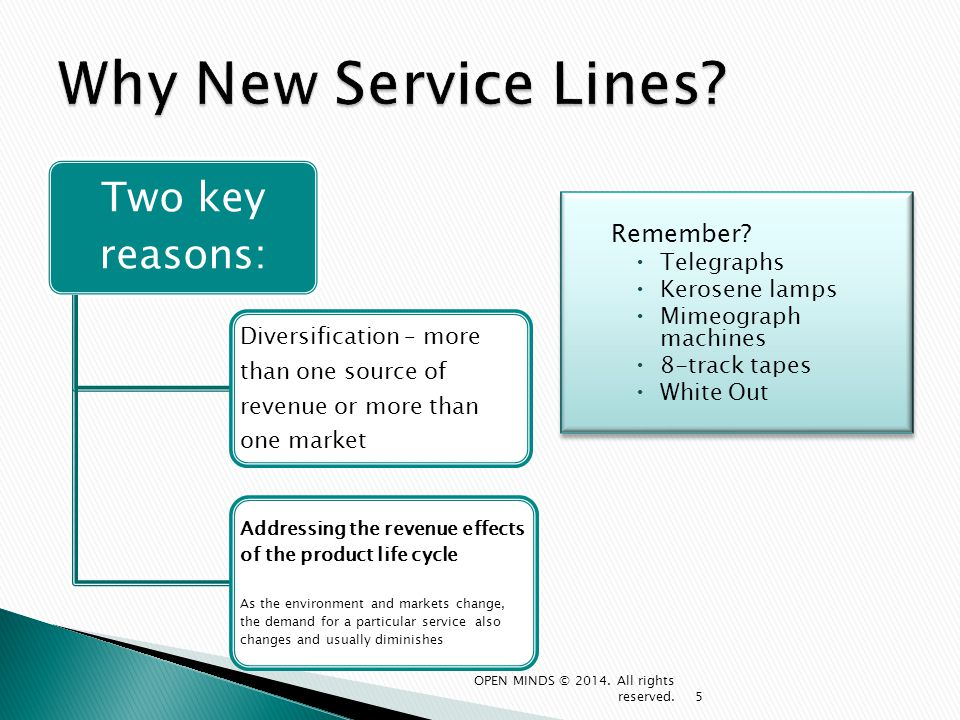 Implement new service line launch plan Monitor the implementation via performance metrics and performance dashboard Create modifications to new service based on performance of pilot during launch phase Reassess service line viability and determine next steps – second pilot, full launch or cancel 56 OPEN MINDS © 2014.