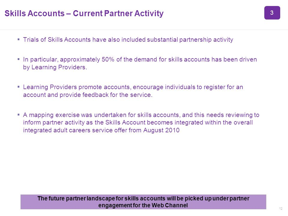 12 Skills Accounts – Current Partner Activity Trials of Skills Accounts have also included substantial partnership activity In particular, approximately 50% of the demand for skills accounts has been driven by Learning Providers.