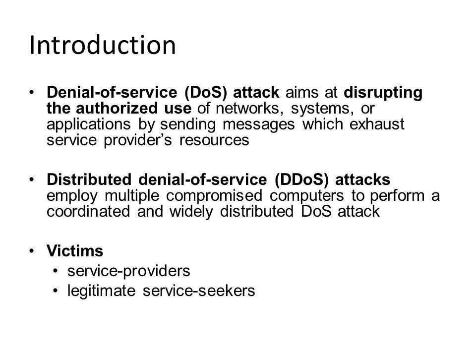 Introduction Denial-of-service (DoS) attack aims at disrupting the authorized use of networks, systems, or applications by sending messages which exhaust service providers resources Distributed denial-of-service (DDoS) attacks employ multiple compromised computers to perform a coordinated and widely distributed DoS attack Victims service-providers legitimate service-seekers