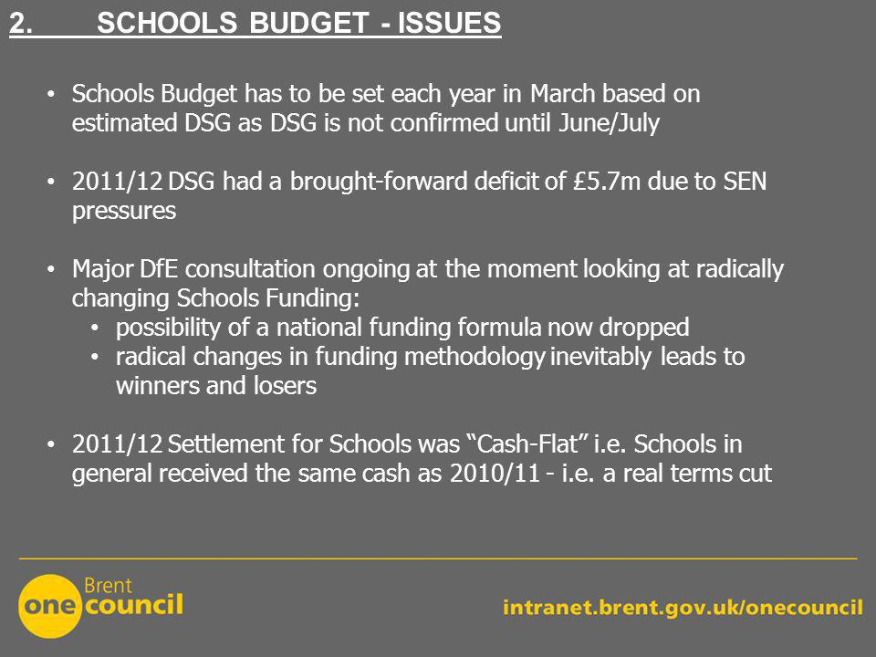 2. SCHOOLS BUDGET - ISSUES Schools Budget has to be set each year in March based on estimated DSG as DSG is not confirmed until June/July 2011/12 DSG