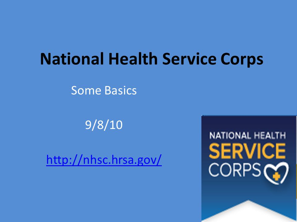 National Health Service Corps Some Basics 9/8/10 http://nhsc.hrsa.gov/