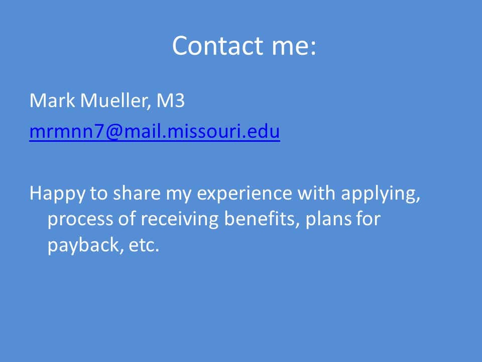 Contact me: Mark Mueller, M3 mrmnn7@mail.missouri.edu Happy to share my experience with applying, process of receiving benefits, plans for payback, etc.