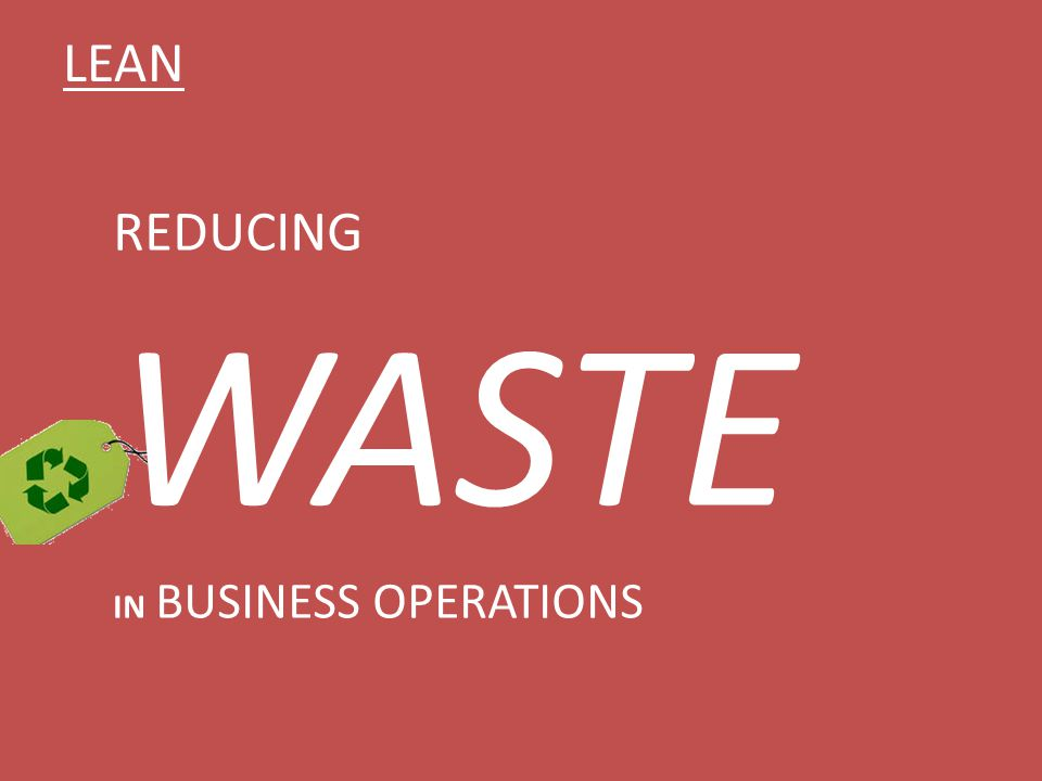 LEAN REDUCING WASTE IN BUSINESS OPERATIONS
