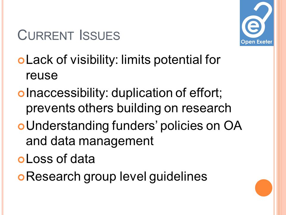 C URRENT I SSUES Lack of visibility: limits potential for reuse Inaccessibility: duplication of effort; prevents others building on research Understanding funders policies on OA and data management Loss of data Research group level guidelines