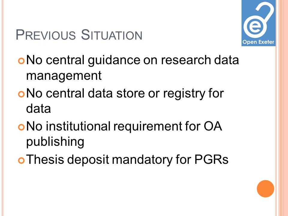 P REVIOUS S ITUATION No central guidance on research data management No central data store or registry for data No institutional requirement for OA publishing Thesis deposit mandatory for PGRs